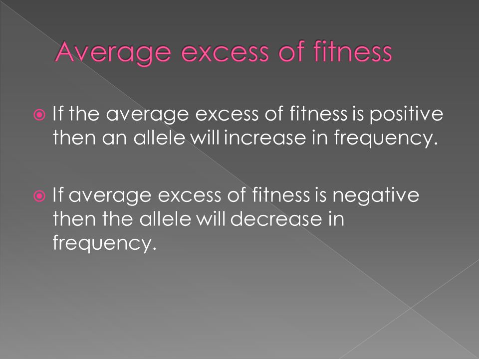  If the average excess of fitness is positive then an allele will increase in frequency.