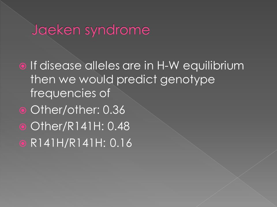  If disease alleles are in H-W equilibrium then we would predict genotype frequencies of  Other/other: 0.36  Other/R141H: 0.48  R141H/R141H: 0.16