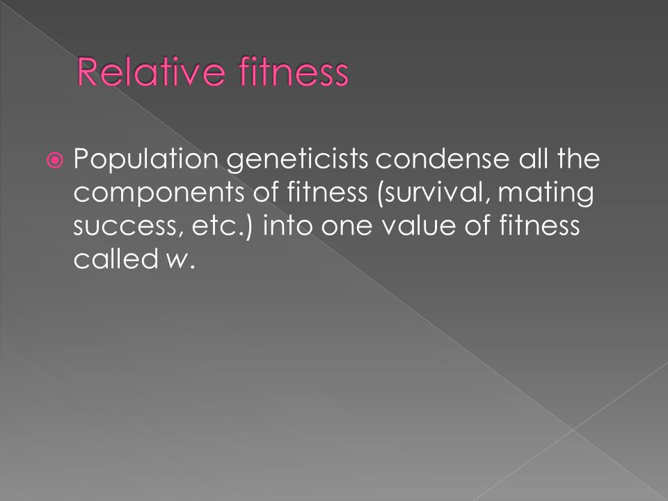  Population geneticists condense all the components of fitness (survival, mating success, etc.) into one value of fitness called w.