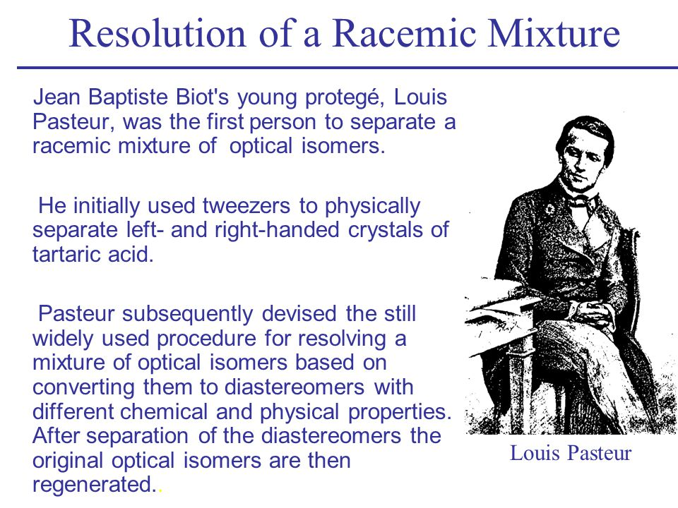 Resolution of a Racemic Mixture Jean Baptiste Biot's young protegé, Louis Pasteur, was the first person to separate a racemic mixture of optical isome