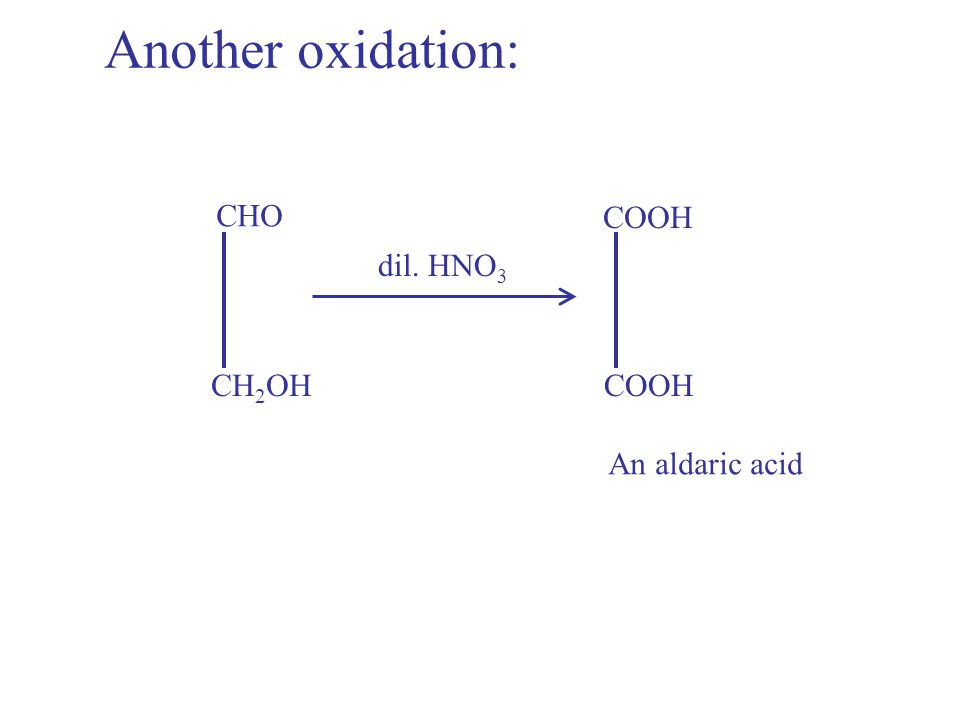 CHO dil. HNO 3 COOH CH 2 OHCOOH An aldaric acid Another oxidation: