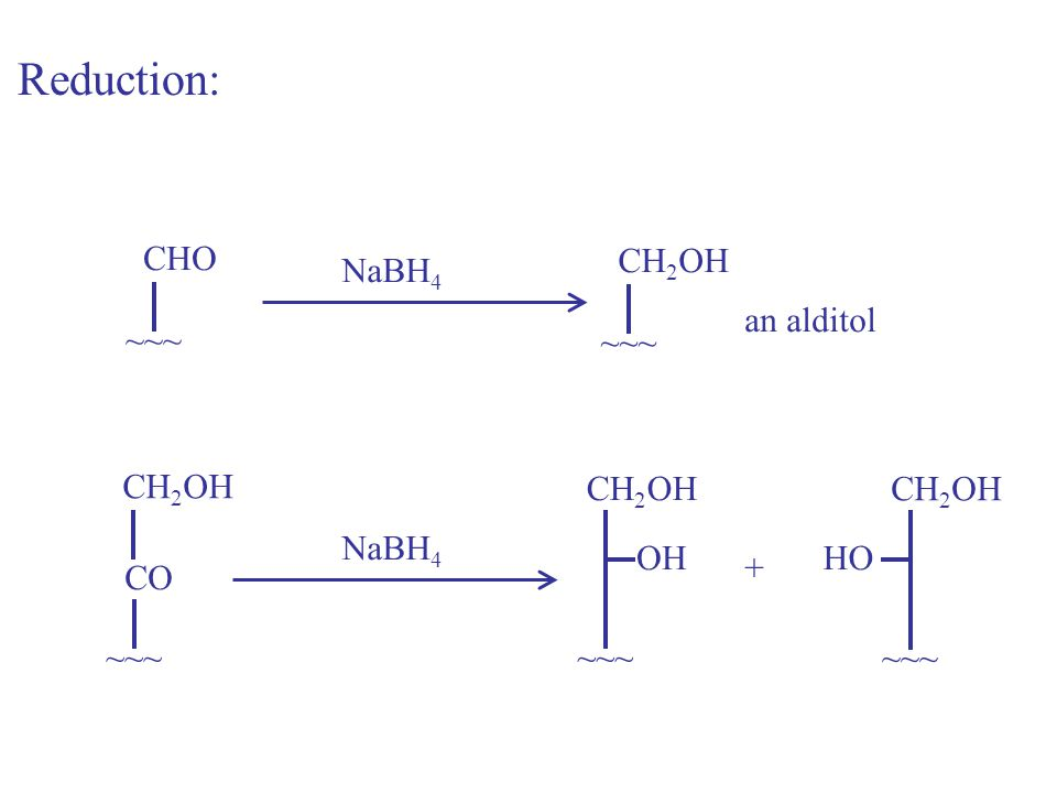 CHO ~~~ NaBH 4 CH 2 OH ~~~ Reduction: an alditol CH 2 OH ~~~ CO NaBH 4 CH 2 OH ~~~ CH 2 OH ~~~ OHHO +