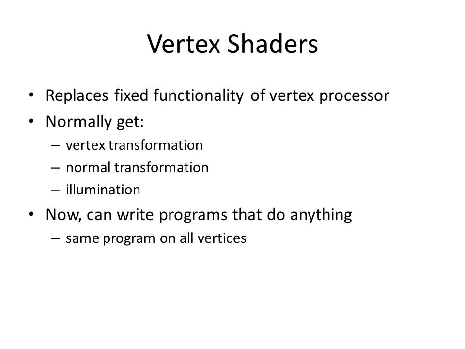 Vertex Shaders Replaces fixed functionality of vertex processor Normally get: – vertex transformation – normal transformation – illumination Now, can write programs that do anything – same program on all vertices