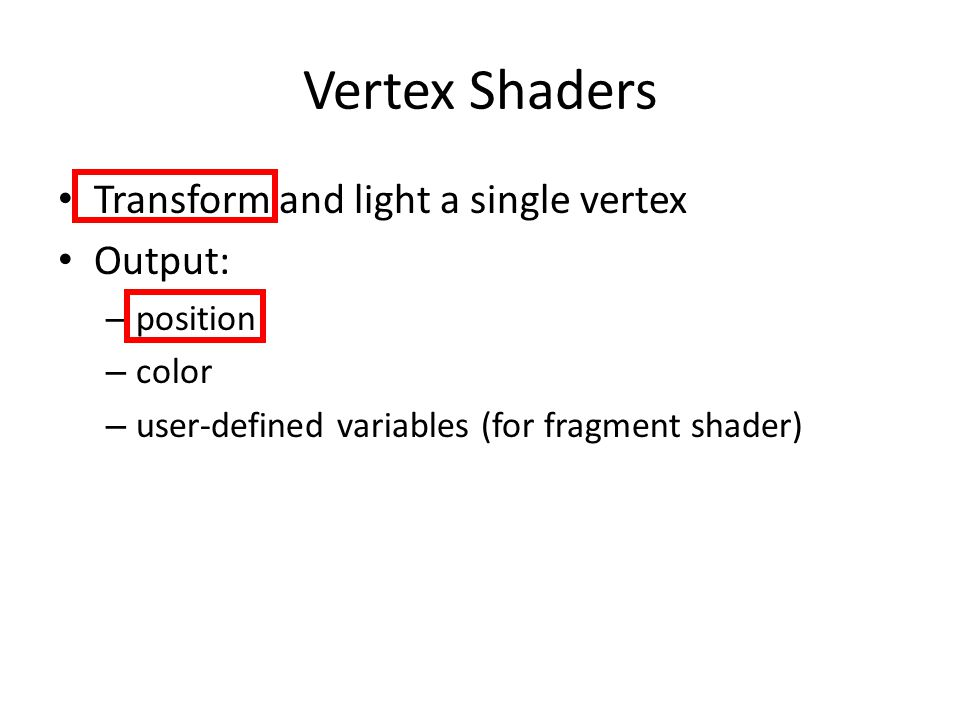 Vertex Shaders Transform and light a single vertex Output: – position – color – user-defined variables (for fragment shader)