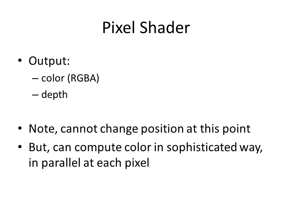 Pixel Shader Output: – color (RGBA) – depth Note, cannot change position at this point But, can compute color in sophisticated way, in parallel at each pixel