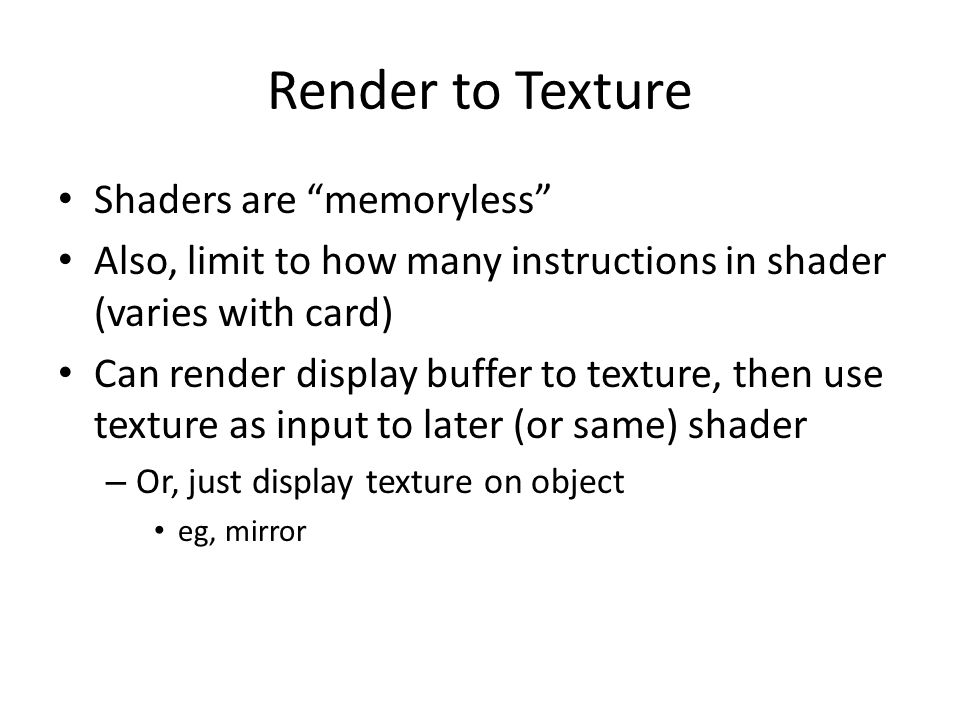 Render to Texture Shaders are memoryless Also, limit to how many instructions in shader (varies with card) Can render display buffer to texture, then use texture as input to later (or same) shader – Or, just display texture on object eg, mirror