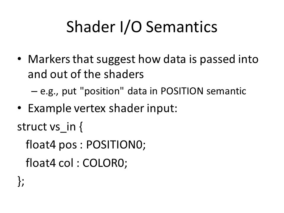 Shader I/O Semantics Markers that suggest how data is passed into and out of the shaders – e.g., put position data in POSITION semantic Example vertex shader input: struct vs_in { float4 pos : POSITION0; float4 col : COLOR0; };