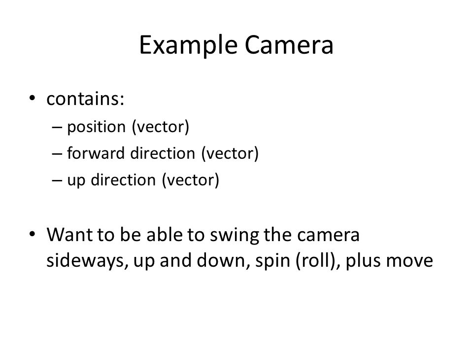 contains: – position (vector) – forward direction (vector) – up direction (vector) Want to be able to swing the camera sideways, up and down, spin (roll), plus move Example Camera