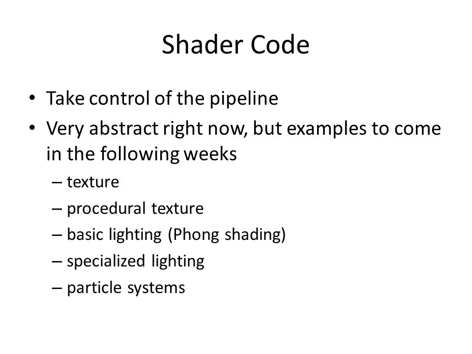Shader Code Take control of the pipeline Very abstract right now, but examples to come in the following weeks – texture – procedural texture – basic lighting (Phong shading) – specialized lighting – particle systems
