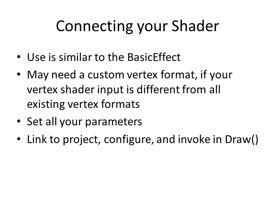 Connecting your Shader Use is similar to the BasicEffect May need a custom vertex format, if your vertex shader input is different from all existing vertex formats Set all your parameters Link to project, configure, and invoke in Draw()