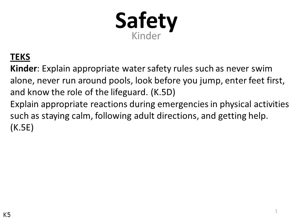 TEKS Kinder: Explain appropriate water safety rules such as never swim alone, never run around pools, look before you jump, enter feet first, and know