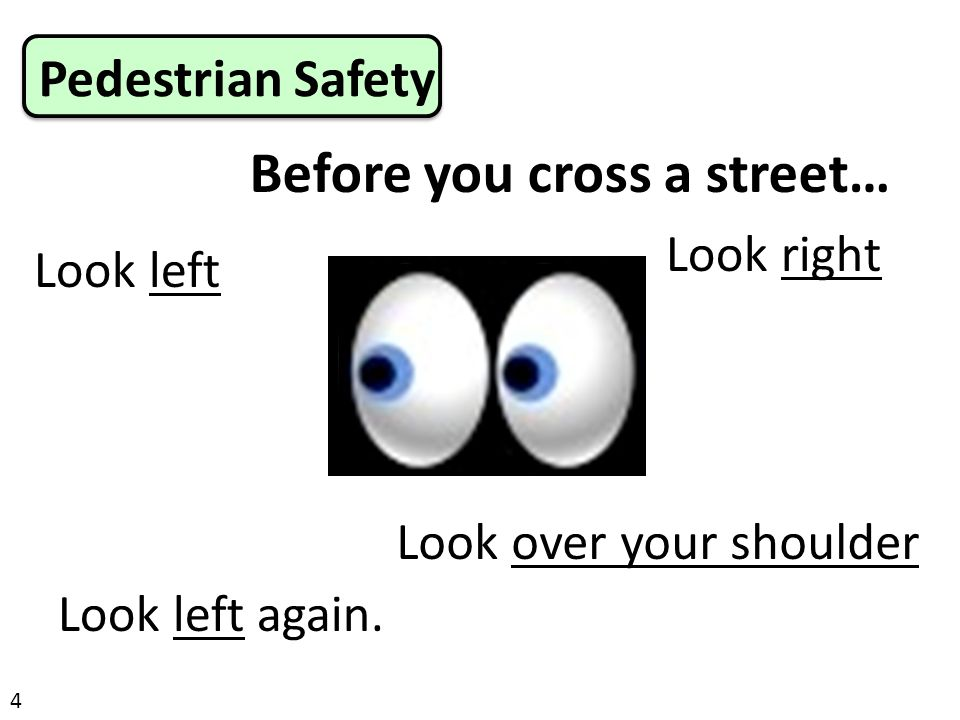 Before you cross a street… Pedestrian Safety 4 Look left Look left again. Look right Look over your shoulder