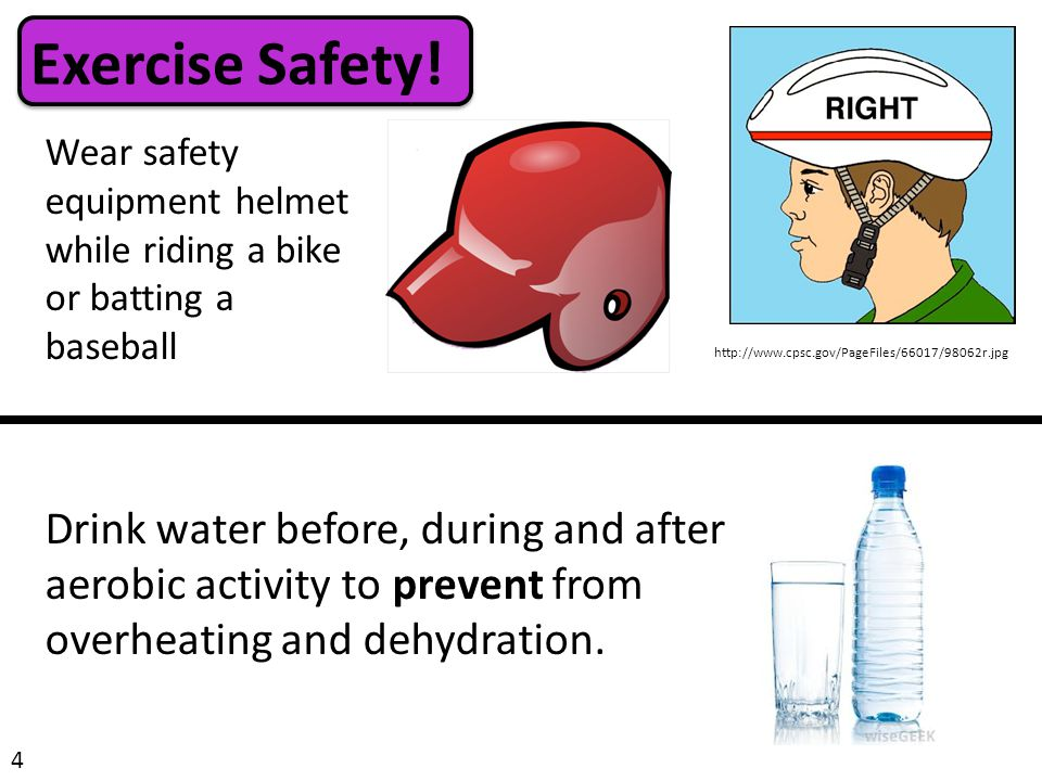Exercise Safety! Wear safety equipment helmet while riding a bike or batting a baseball 4 Drink water before, during and after aerobic activity to pre