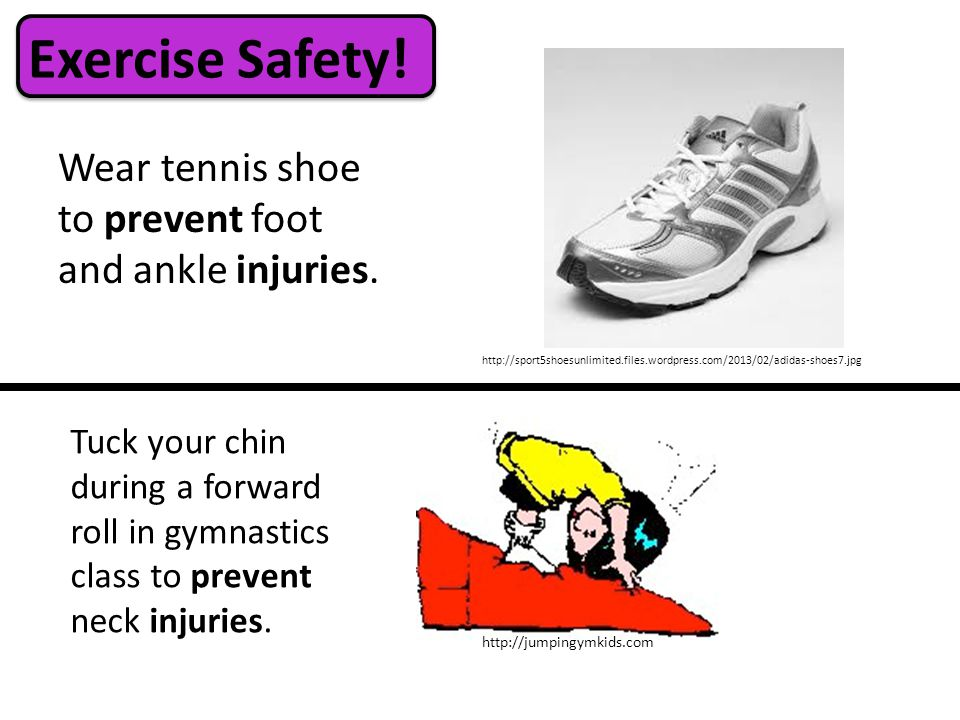 Wear tennis shoe to prevent foot and ankle injuries.