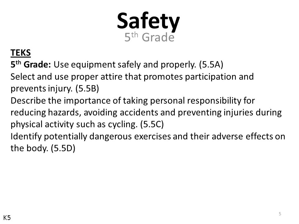 TEKS 5 th Grade: Use equipment safely and properly. (5.5A) Select and use proper attire that promotes participation and prevents injury. (5.5B) Descri