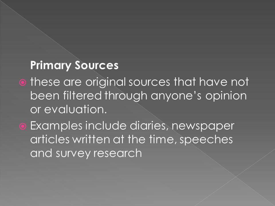 Primary Sources  these are original sources that have not been filtered through anyone's opinion or evaluation.