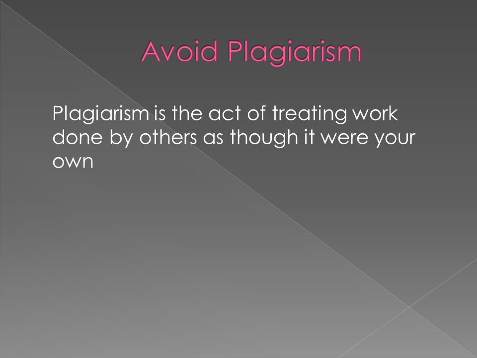Plagiarism is the act of treating work done by others as though it were your own