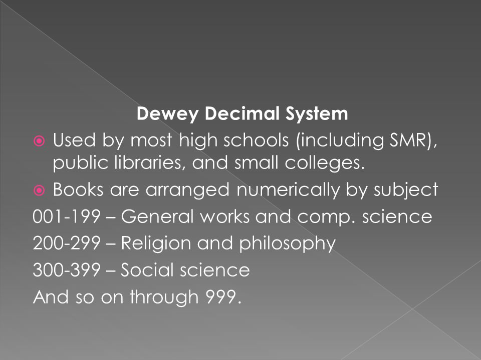 Dewey Decimal System  Used by most high schools (including SMR), public libraries, and small colleges.