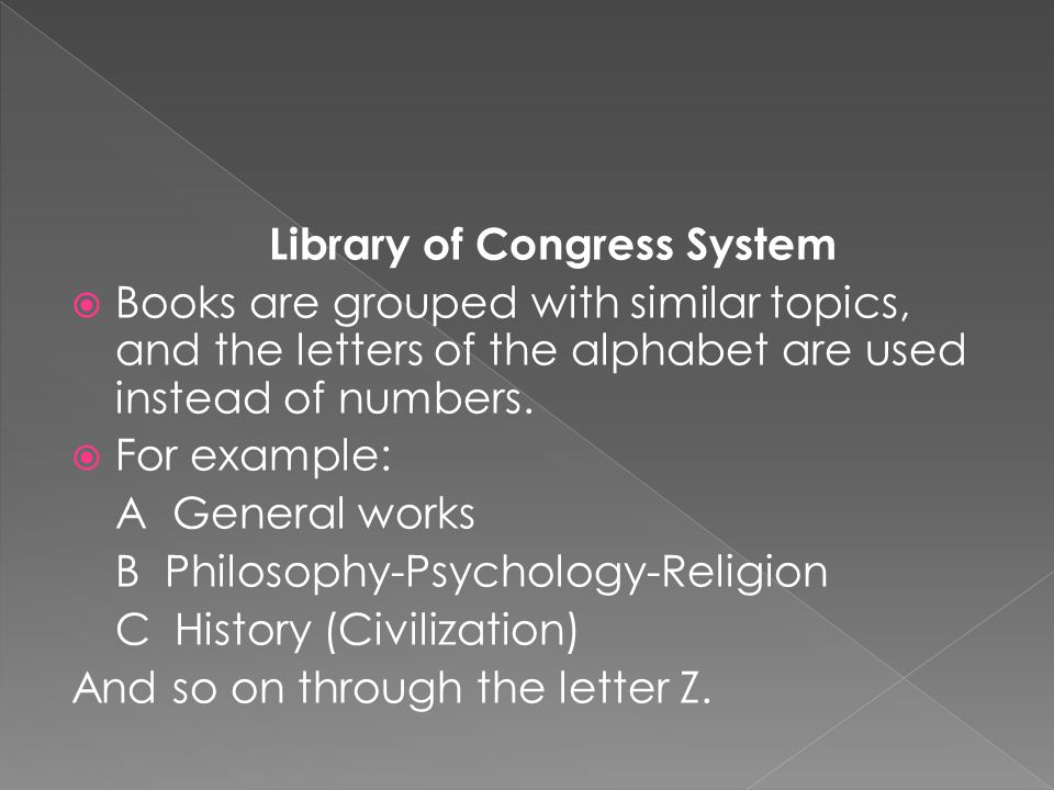 Library of Congress System  Books are grouped with similar topics, and the letters of the alphabet are used instead of numbers.