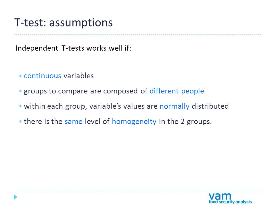 T-test: assumptions Independent T-tests works well if:  continuous variables  groups to compare are composed of different people  within each group, variable's values are normally distributed  there is the same level of homogeneity in the 2 groups.