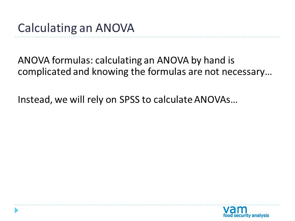Calculating an ANOVA ANOVA formulas: calculating an ANOVA by hand is complicated and knowing the formulas are not necessary… Instead, we will rely on SPSS to calculate ANOVAs…