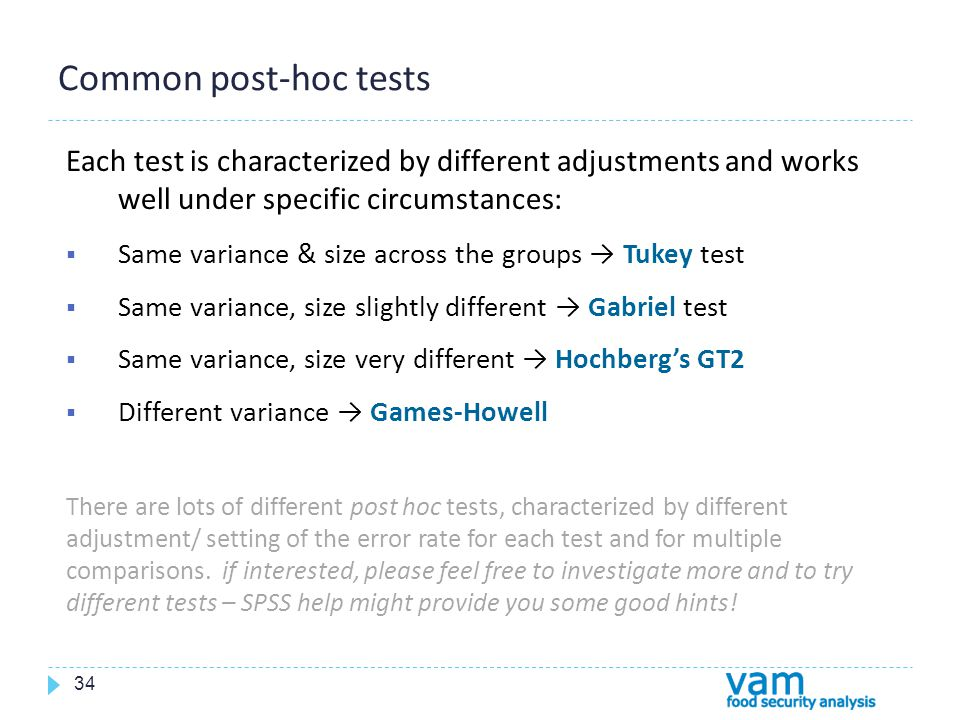 Common post-hoc tests 34 Each test is characterized by different adjustments and works well under specific circumstances:  Same variance & size across the groups → Tukey test  Same variance, size slightly different → Gabriel test  Same variance, size very different → Hochberg's GT2  Different variance → Games-Howell There are lots of different post hoc tests, characterized by different adjustment/ setting of the error rate for each test and for multiple comparisons.