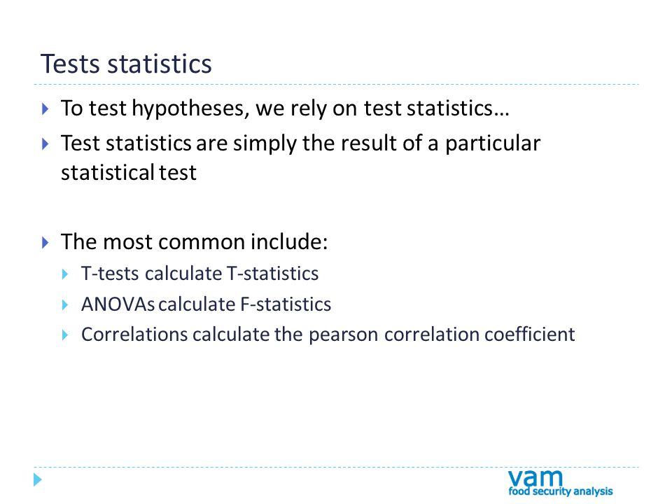 Tests statistics  To test hypotheses, we rely on test statistics…  Test statistics are simply the result of a particular statistical test  The most common include:  T-tests calculate T-statistics  ANOVAs calculate F-statistics  Correlations calculate the pearson correlation coefficient