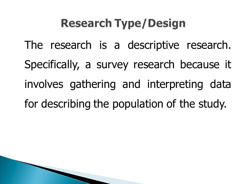 The research is a descriptive research. Specifically, a survey research because it involves gathering and interpreting data for describing the populat