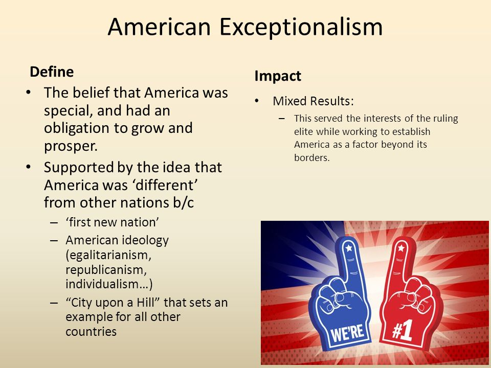 American Exceptionalism Define The belief that America was special, and had an obligation to grow and prosper. Supported by the idea that America was