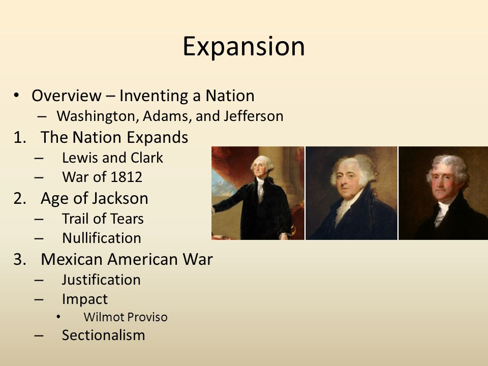 Expansion Overview – Inventing a Nation – Washington, Adams, and Jefferson 1.The Nation Expands – Lewis and Clark – War of 1812 2.Age of Jackson – Tra