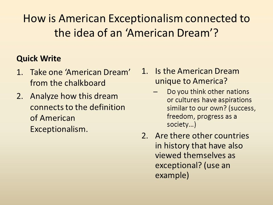 How is American Exceptionalism connected to the idea of an 'American Dream'? Quick Write 1.Take one 'American Dream' from the chalkboard 2.Analyze how
