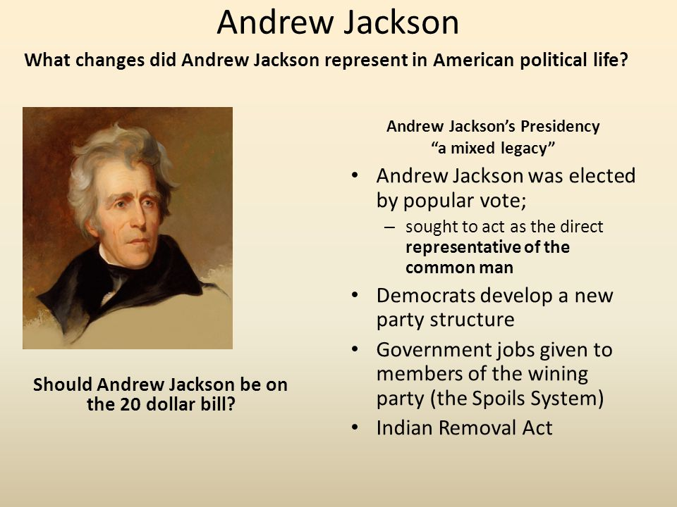 """Andrew Jackson What changes did Andrew Jackson represent in American political life? Andrew Jackson's Presidency """"a mixed legacy"""" Andrew Jackson was e"""