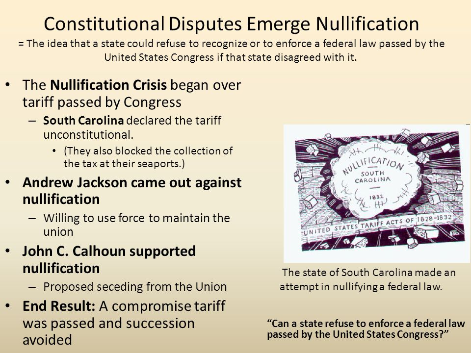 Constitutional Disputes Emerge Nullification = The idea that a state could refuse to recognize or to enforce a federal law passed by the United States