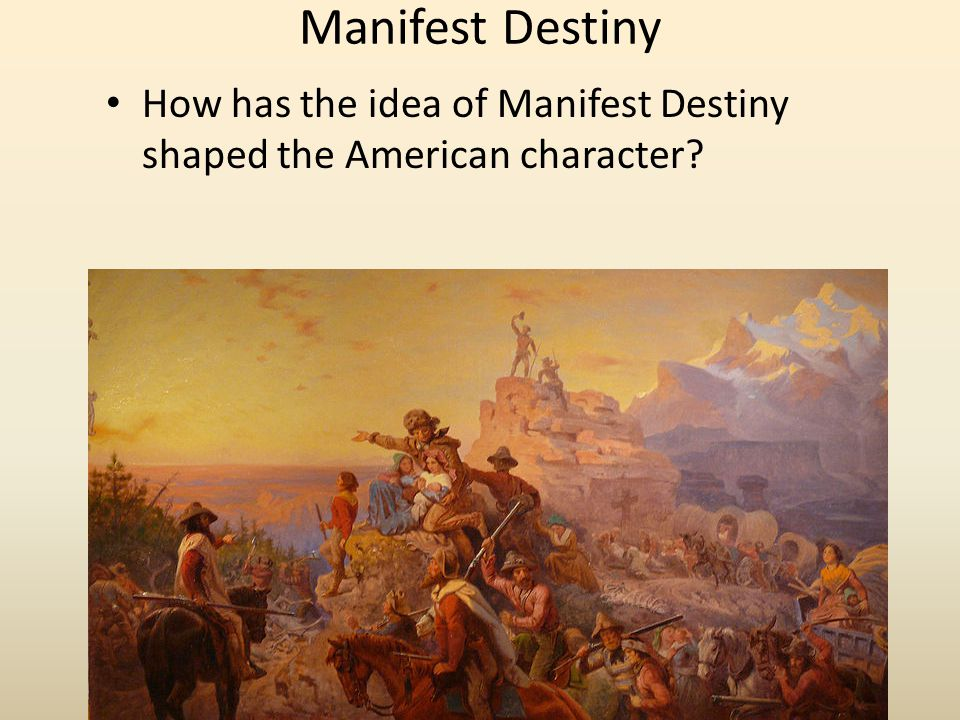 Manifest Destiny How has the idea of Manifest Destiny shaped the American character?