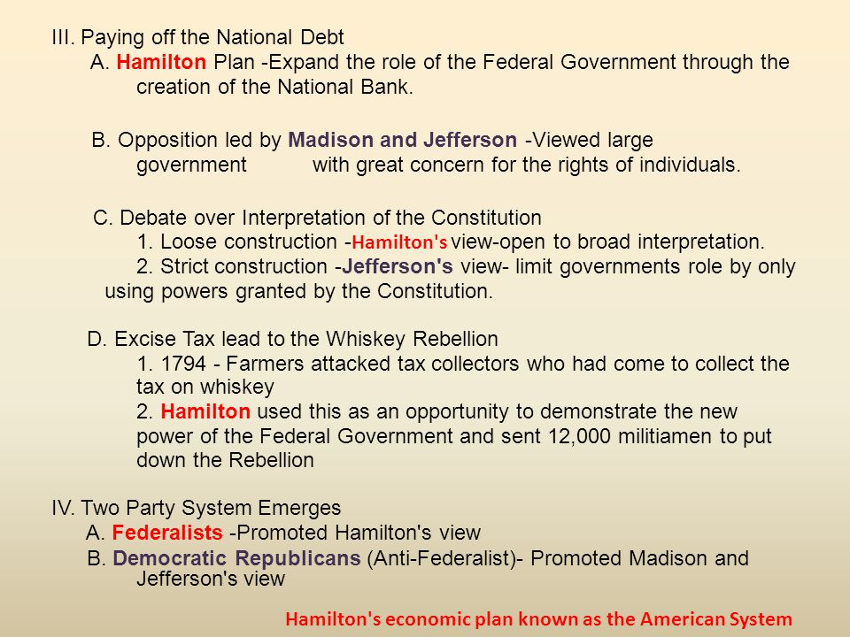 III. Paying off the National Debt A. Hamilton Plan -Expand the role of the Federal Government through the creation of the National Bank. B. Opposition