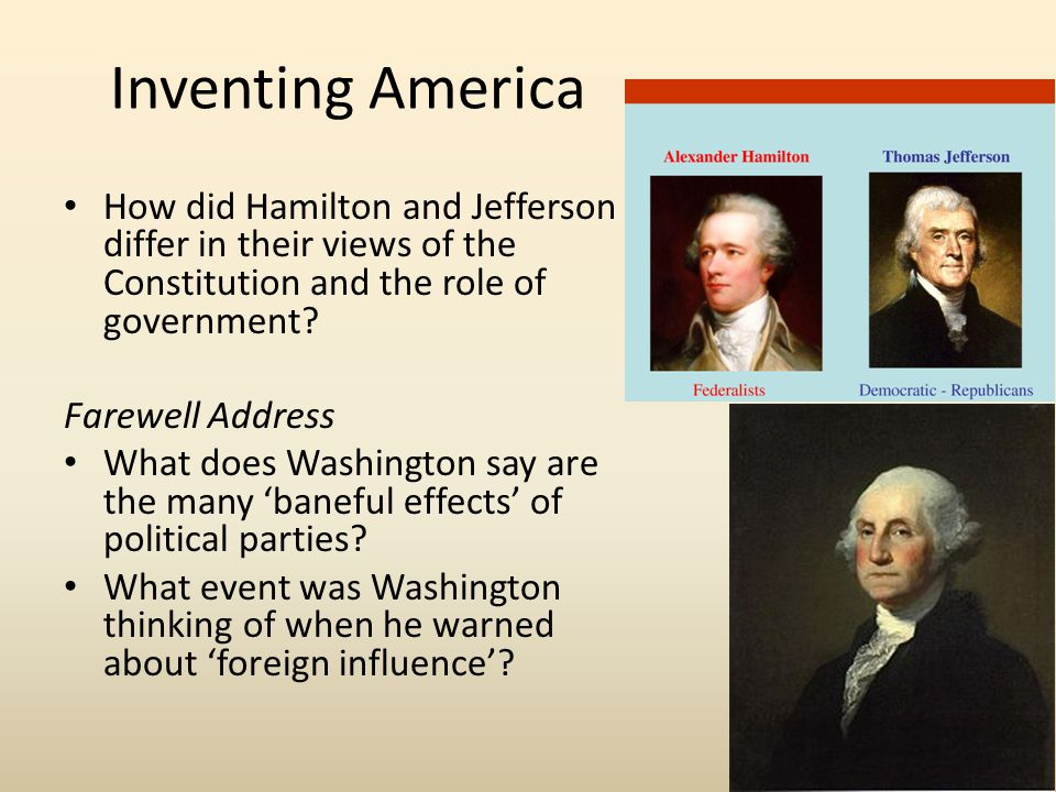 Inventing America How did Hamilton and Jefferson differ in their views of the Constitution and the role of government? Farewell Address What does Wash