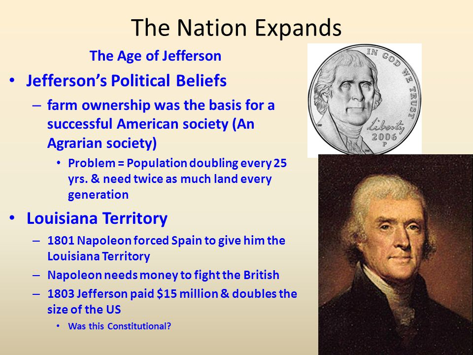 The Nation Expands The Age of Jefferson Jefferson's Political Beliefs – farm ownership was the basis for a successful American society (An Agrarian so