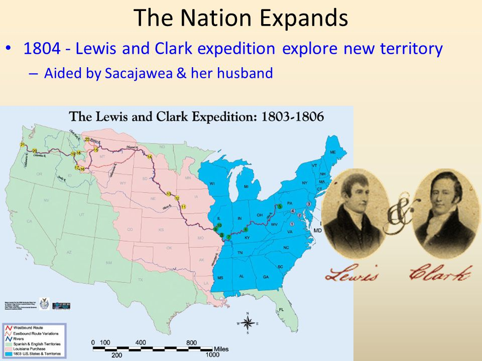 The Nation Expands 1804 - Lewis and Clark expedition explore new territory – Aided by Sacajawea & her husband