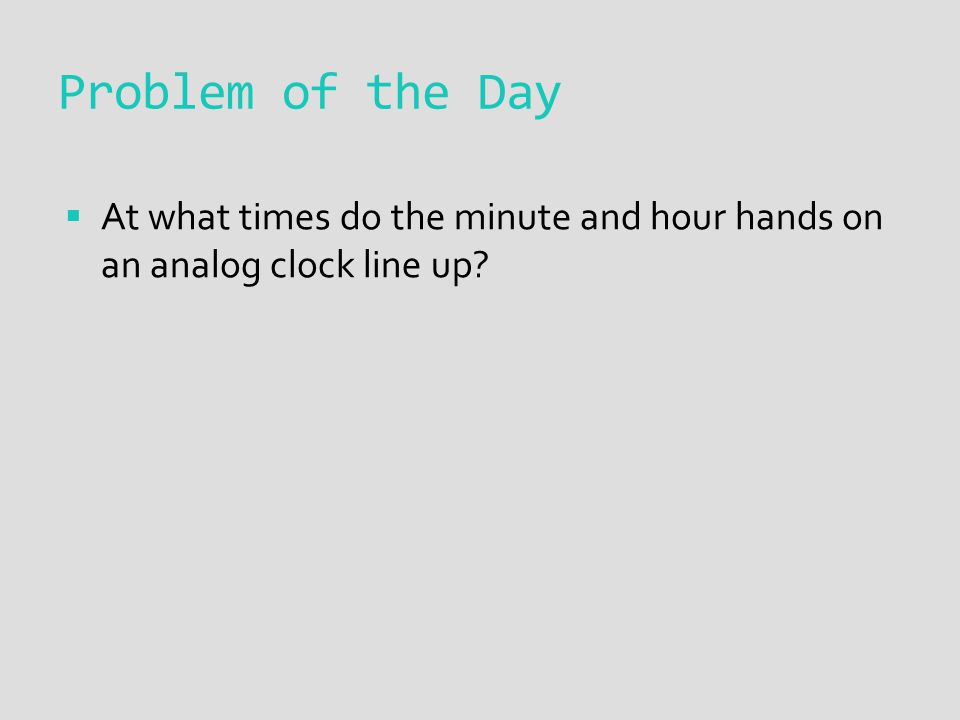 Problem of the Day  At what times do the minute and hour hands on an analog clock line up.