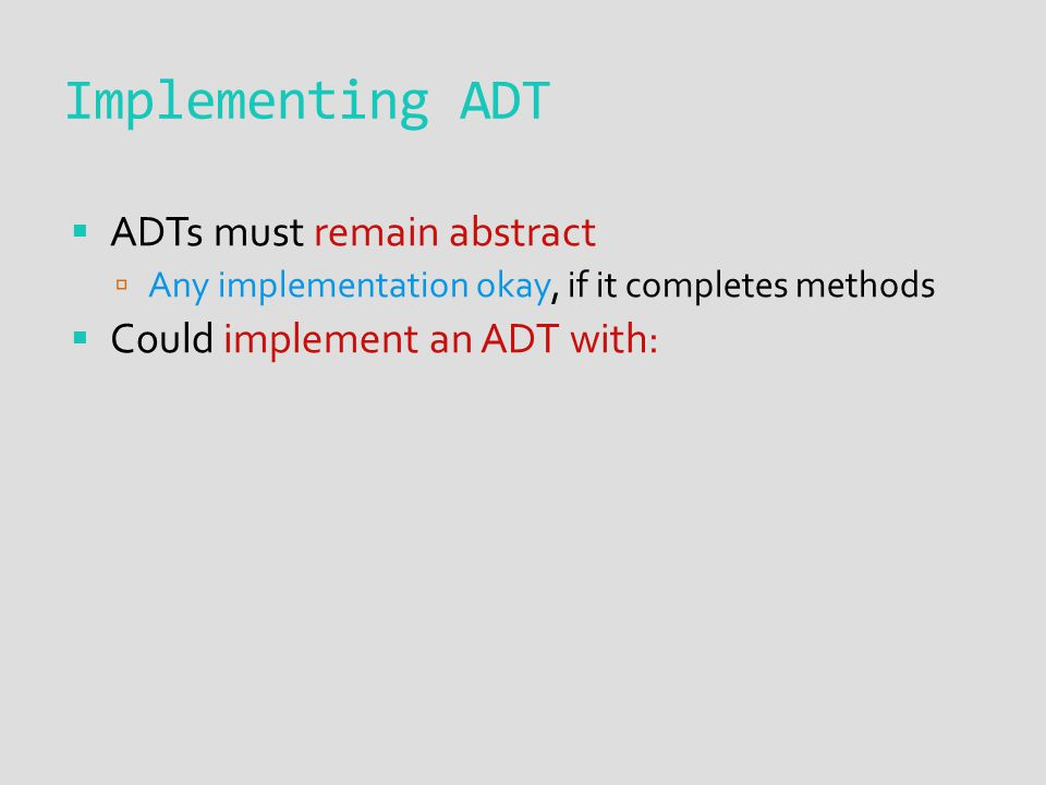  ADTs must remain abstract  Any implementation okay, if it completes methods  Could implement an ADT with: Implementing ADT