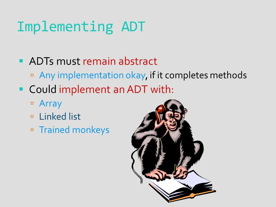  ADTs must remain abstract  Any implementation okay, if it completes methods  Could implement an ADT with:  Array  Linked list  Trained monkeys Implementing ADT