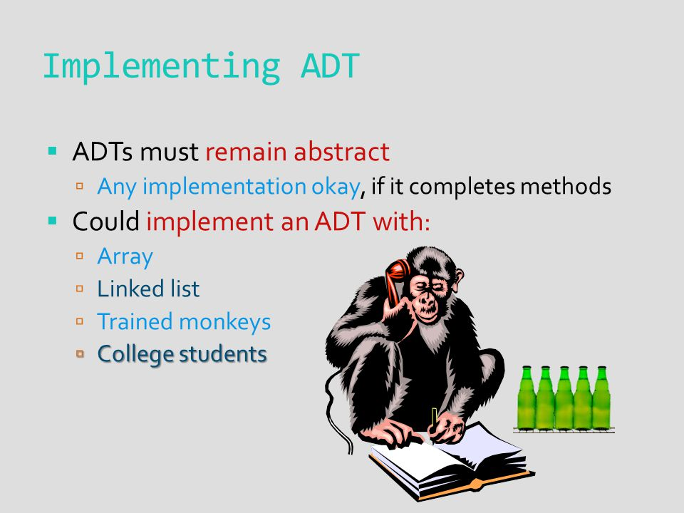  ADTs must remain abstract  Any implementation okay, if it completes methods  Could implement an ADT with:  Array  Linked list  Trained monkeys  College students Implementing ADT