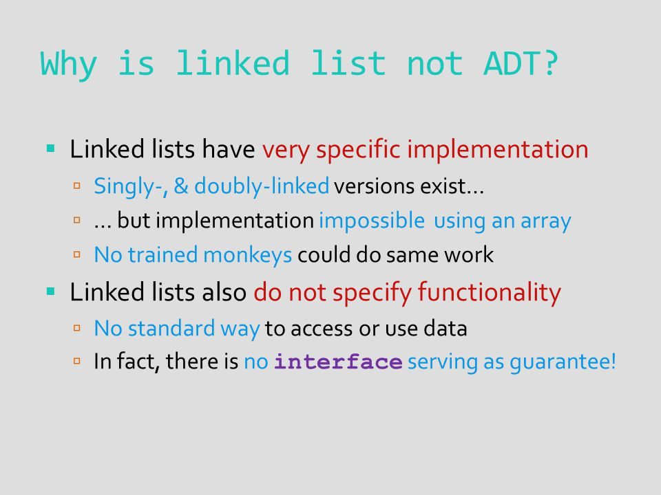  Linked lists have very specific implementation  Singly-, & doubly-linked versions exist…  … but implementation impossible using an array  No trained monkeys could do same work  Linked lists also do not specify functionality  No standard way to access or use data  In fact, there is no interface serving as guarantee.
