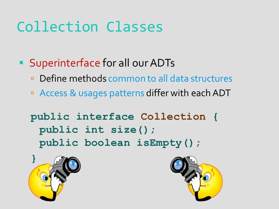  Superinterface for all our ADTs  Define methods common to all data structures  Access & usages patterns differ with each ADT public interface Coll