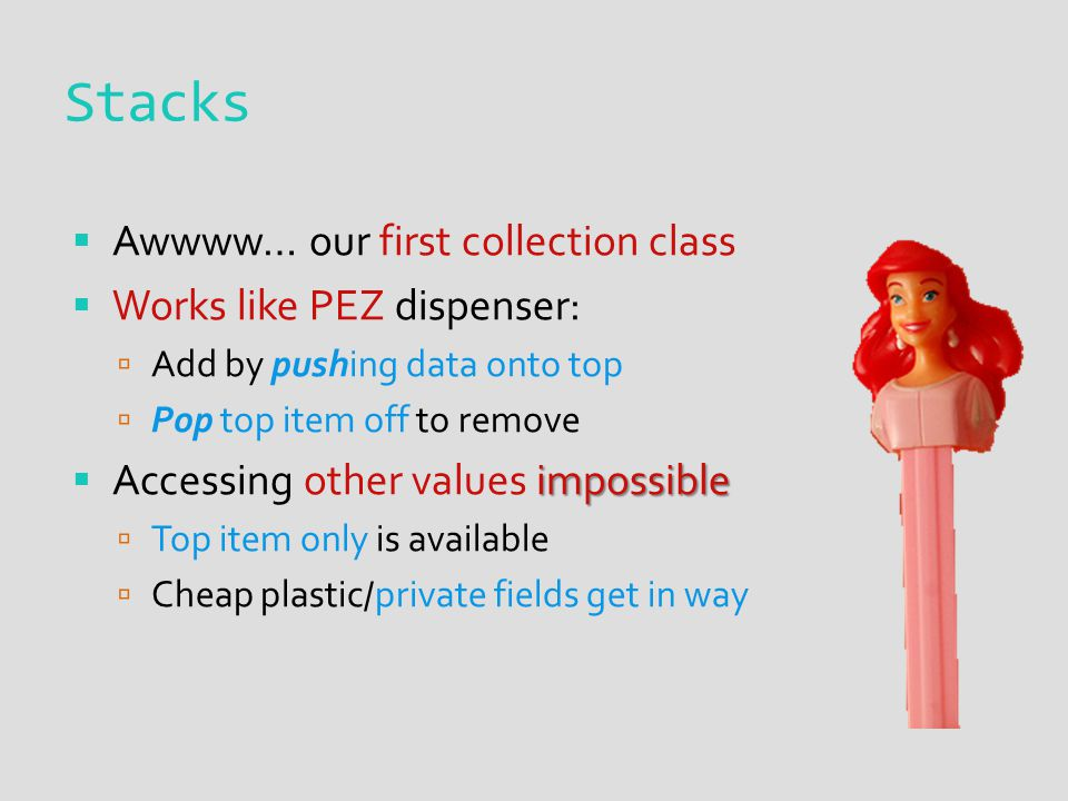  Awwww… our first collection class  Works like PEZ dispenser:  Add by pushing data onto top  Pop top item off to remove impossible  Accessing other values impossible  Top item only is available  Cheap plastic/private fields get in way Stacks