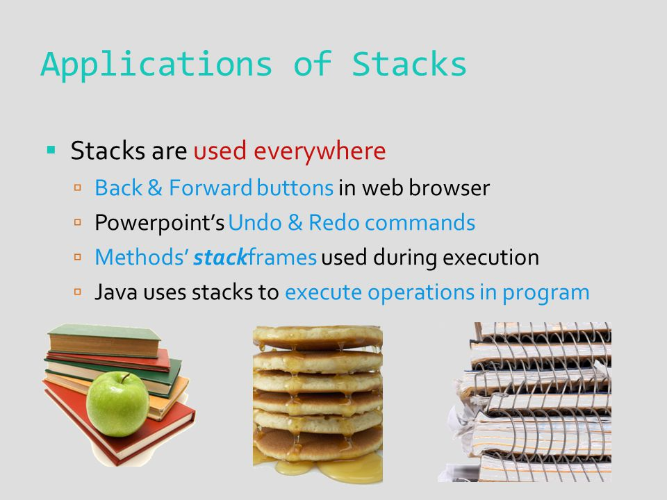Applications of Stacks  Stacks are used everywhere  Back & Forward buttons in web browser  Powerpoint's Undo & Redo commands  Methods' stackframes