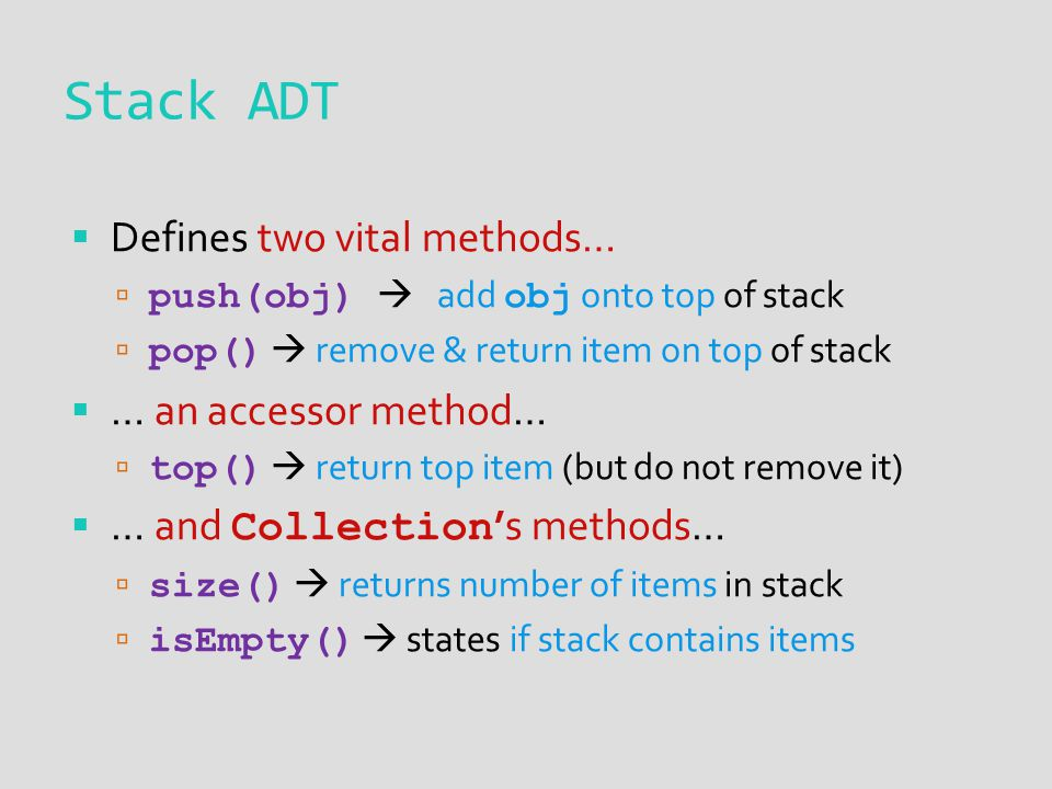  Defines two vital methods…  push(obj)  add obj onto top of stack  pop()  remove & return item on top of stack  … an accessor method…  top()  return top item (but do not remove it)  … and Collection 's methods…  size()  returns number of items in stack  isEmpty()  states if stack contains items Stack ADT