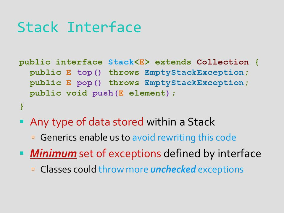 public interface Stack extends Collection { public E top() throws EmptyStackException; public E pop() throws EmptyStackException; public void push(E element); }  Any type of data stored within a Stack  Generics enable us to avoid rewriting this code  Minimum set of exceptions defined by interface  Classes could throw more unchecked exceptions Stack Interface