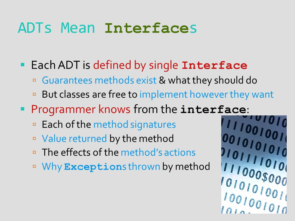 ADTs Mean Interface s  Each ADT is defined by single Interface  Guarantees methods exist & what they should do  But classes are free to implement however they want  Programmer knows from the interface :  Each of the method signatures  Value returned by the method  The effects of the method's actions  Why Exception s thrown by method