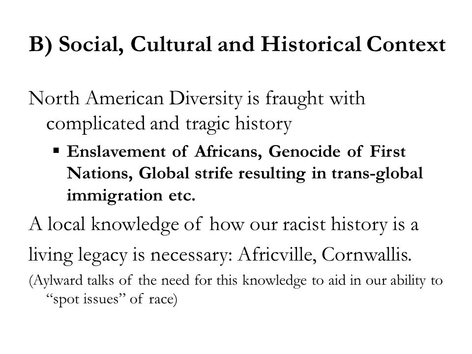 B) Social, Cultural and Historical Context North American Diversity is fraught with complicated and tragic history  Enslavement of Africans, Genocide of First Nations, Global strife resulting in trans-global immigration etc.
